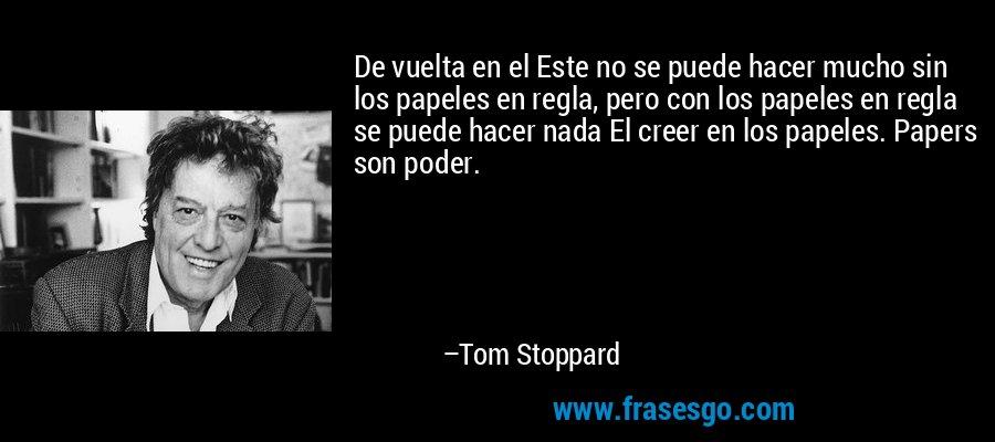 De vuelta en el Este no se puede hacer mucho sin los papeles en regla, pero con los papeles en regla se puede hacer nada El creer en los papeles. Papers son poder. – Tom Stoppard