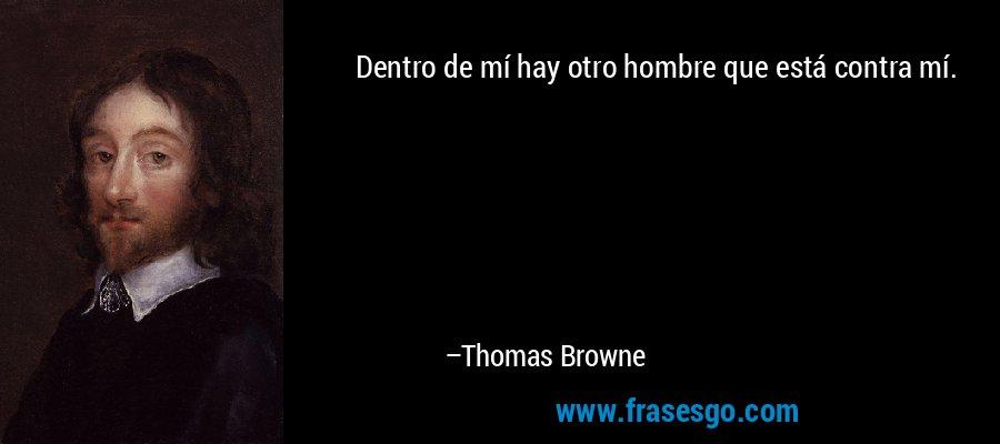 Dentro de mí hay otro hombre que está contra mí. – Thomas Browne