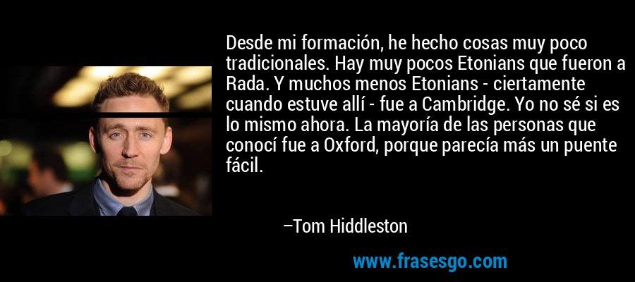 Desde mi formación, he hecho cosas muy poco tradicionales. Hay muy pocos Etonians que fueron a Rada. Y muchos menos Etonians - ciertamente cuando estuve allí - fue a Cambridge. Yo no sé si es lo mismo ahora. La mayoría de las personas que conocí fue a Oxford, porque parecía más un puente fácil. – Tom Hiddleston