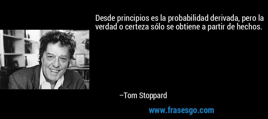 Desde principios es la probabilidad derivada, pero la verdad o certeza sólo se obtiene a partir de hechos. – Tom Stoppard