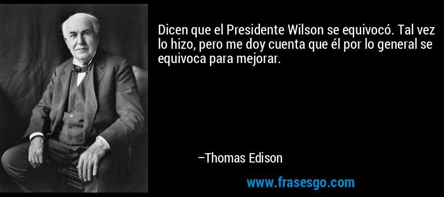 Dicen que el Presidente Wilson se equivocó. Tal vez lo hizo, pero me doy cuenta que él por lo general se equivoca para mejorar. – Thomas Edison