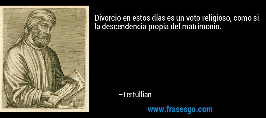 Divorcio en estos días es un voto religioso, como si la descendencia propia del matrimonio. – Tertullian