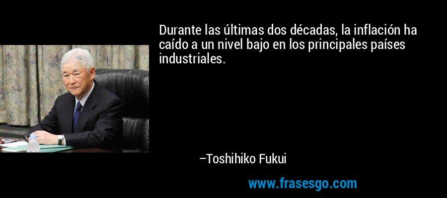 Durante las últimas dos décadas, la inflación ha caído a un nivel bajo en los principales países industriales. – Toshihiko Fukui