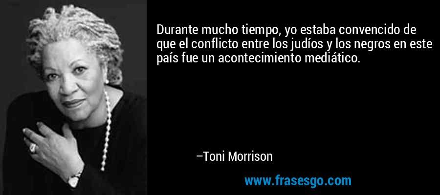 Durante mucho tiempo, yo estaba convencido de que el conflicto entre los judíos y los negros en este país fue un acontecimiento mediático. – Toni Morrison