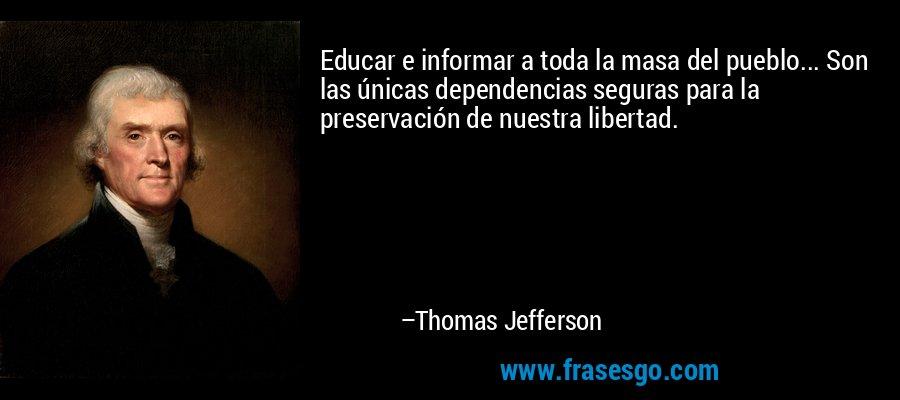 Educar e informar a toda la masa del pueblo... Son las únicas dependencias seguras para la preservación de nuestra libertad. – Thomas Jefferson