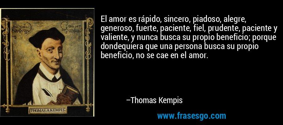 El amor es rápido, sincero, piadoso, alegre, generoso, fuerte, paciente, fiel, prudente, paciente y valiente, y nunca busca su propio beneficio; porque dondequiera que una persona busca su propio beneficio, no se cae en el amor. – Thomas Kempis