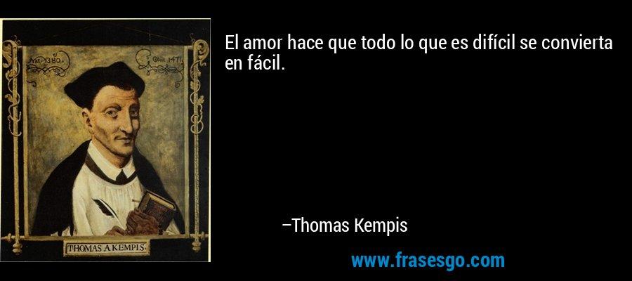 El amor hace que todo lo que es difícil se convierta en fácil. – Thomas Kempis