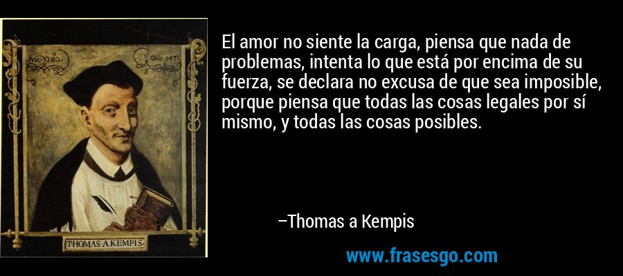 El amor no siente la carga, piensa que nada de problemas, intenta lo que está por encima de su fuerza, se declara no excusa de que sea imposible, porque piensa que todas las cosas legales por sí mismo, y todas las cosas posibles. – Thomas a Kempis