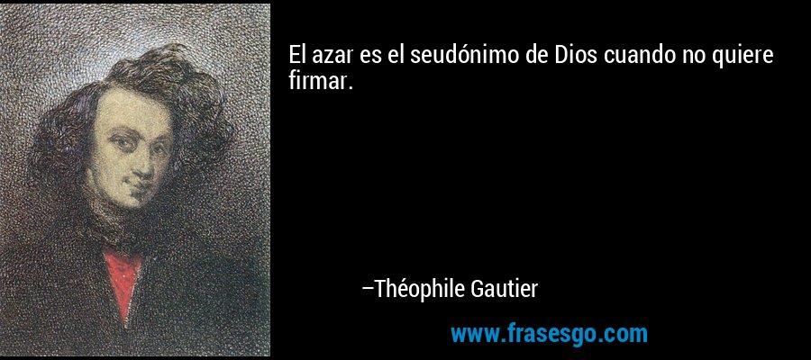 El azar es el seudónimo de Dios cuando no quiere firmar. – Théophile Gautier
