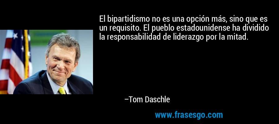 El bipartidismo no es una opción más, sino que es un requisito. El pueblo estadounidense ha dividido la responsabilidad de liderazgo por la mitad. – Tom Daschle