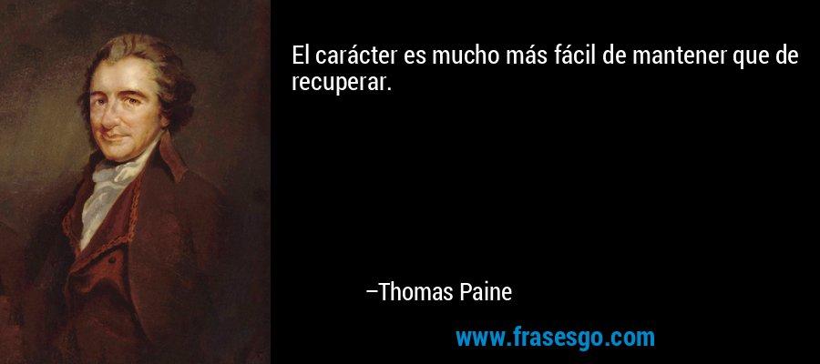 El carácter es mucho más fácil de mantener que de recuperar. – Thomas Paine