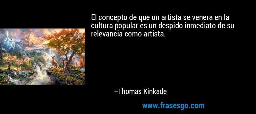 El concepto de que un artista se venera en la cultura popular es un despido inmediato de su relevancia como artista. – Thomas Kinkade