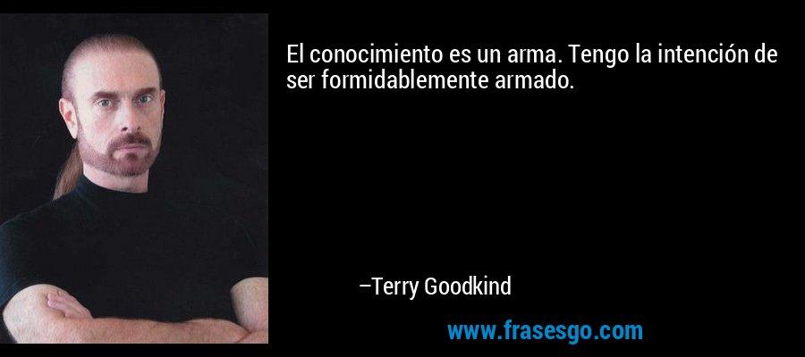 El conocimiento es un arma. Tengo la intención de ser formidablemente armado. – Terry Goodkind