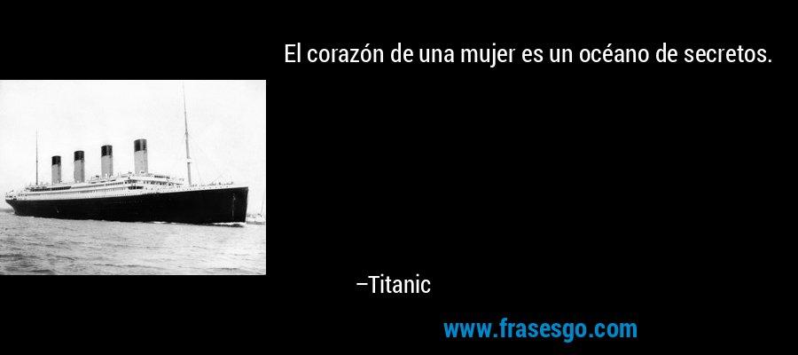 El corazón de una mujer es un océano de secretos. – Titanic