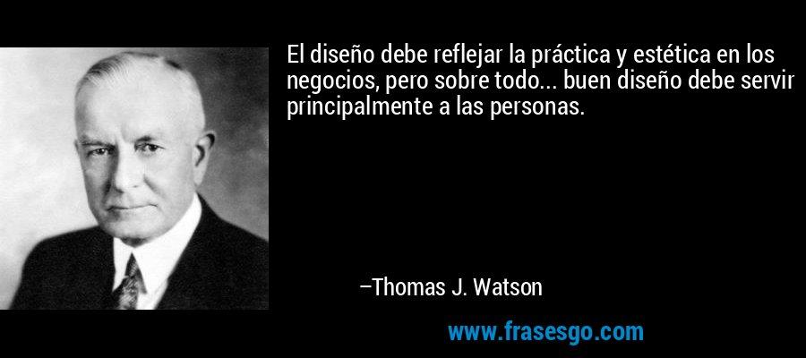 El diseño debe reflejar la práctica y estética en los negocios, pero sobre todo... buen diseño debe servir principalmente a las personas. – Thomas J. Watson