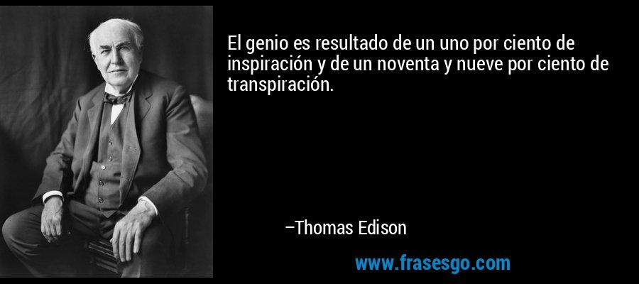 El genio es resultado de un uno por ciento de inspiración y de un noventa y nueve por ciento de transpiración. – Thomas Edison