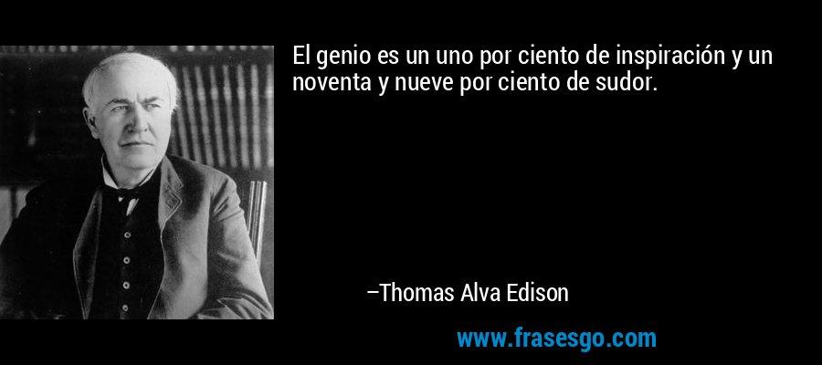 El genio es un uno por ciento de inspiración y un noventa y nueve por ciento de sudor. – Thomas Alva Edison
