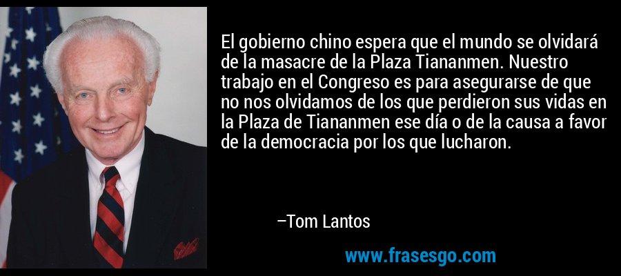 El gobierno chino espera que el mundo se olvidará de la masacre de la Plaza Tiananmen. Nuestro trabajo en el Congreso es para asegurarse de que no nos olvidamos de los que perdieron sus vidas en la Plaza de Tiananmen ese día o de la causa a favor de la democracia por los que lucharon. – Tom Lantos