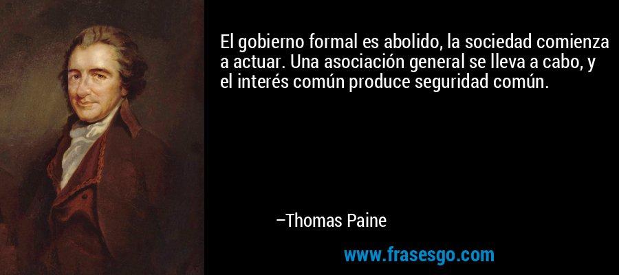 El gobierno formal es abolido, la sociedad comienza a actuar. Una asociación general se lleva a cabo, y el interés común produce seguridad común. – Thomas Paine