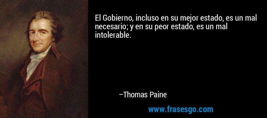 El Gobierno, incluso en su mejor estado, es un mal necesario; y en su peor estado, es un mal intolerable. – Thomas Paine