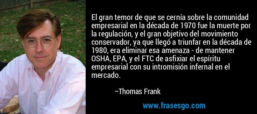 El gran temor de que se cernía sobre la comunidad empresarial en la década de 1970 fue la muerte por la regulación, y el gran objetivo del movimiento conservador, ya que llegó a triunfar en la década de 1980, era eliminar esa amenaza - de mantener OSHA, EPA, y el FTC de asfixiar el espíritu empresarial con su intromisión infernal en el mercado. – Thomas Frank