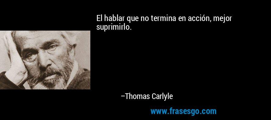 El hablar que no termina en acción, mejor suprimirlo. – Thomas Carlyle