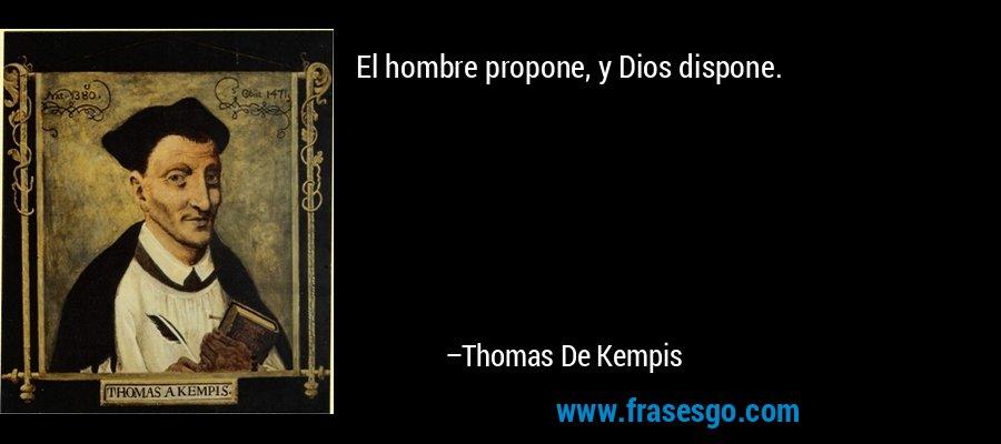 El hombre propone, y Dios dispone. – Thomas De Kempis