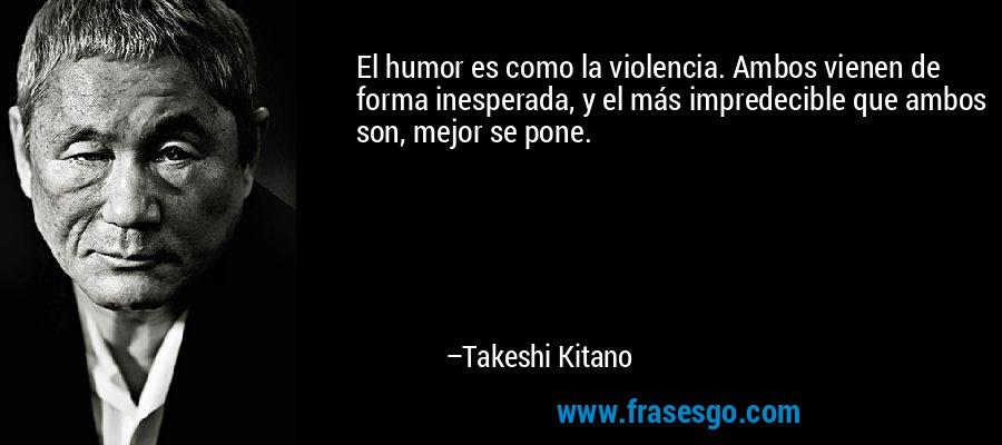 El humor es como la violencia. Ambos vienen de forma inesperada, y el más impredecible que ambos son, mejor se pone. – Takeshi Kitano