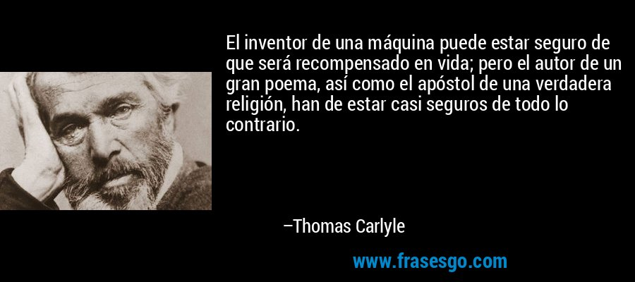 El inventor de una máquina puede estar seguro de que será recompensado en vida; pero el autor de un gran poema, así como el apóstol de una verdadera religión, han de estar casi seguros de todo lo contrario. – Thomas Carlyle