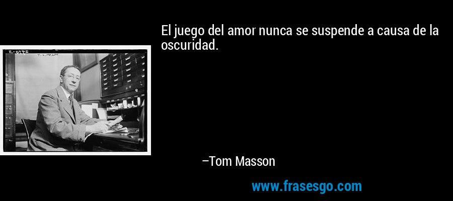 El juego del amor nunca se suspende a causa de la oscuridad. – Tom Masson