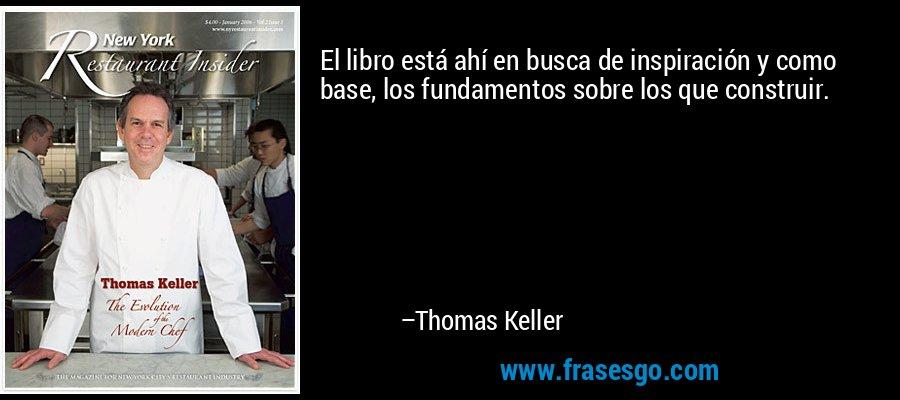 El libro está ahí en busca de inspiración y como base, los fundamentos sobre los que construir. – Thomas Keller
