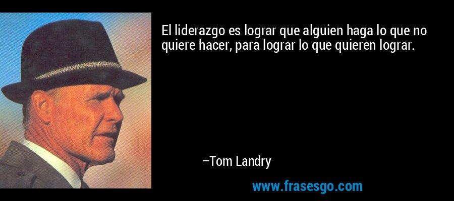 El liderazgo es lograr que alguien haga lo que no quiere hacer, para lograr lo que quieren lograr. – Tom Landry