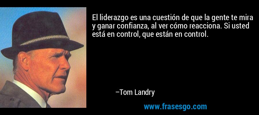 El liderazgo es una cuestión de que la gente te mira y ganar confianza, al ver cómo reacciona. Si usted está en control, que están en control. – Tom Landry