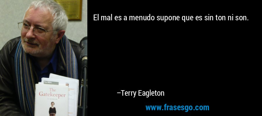 El mal es a menudo supone que es sin ton ni son. – Terry Eagleton