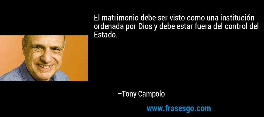 El matrimonio debe ser visto como una institución ordenada por Dios y debe estar fuera del control del Estado. – Tony Campolo