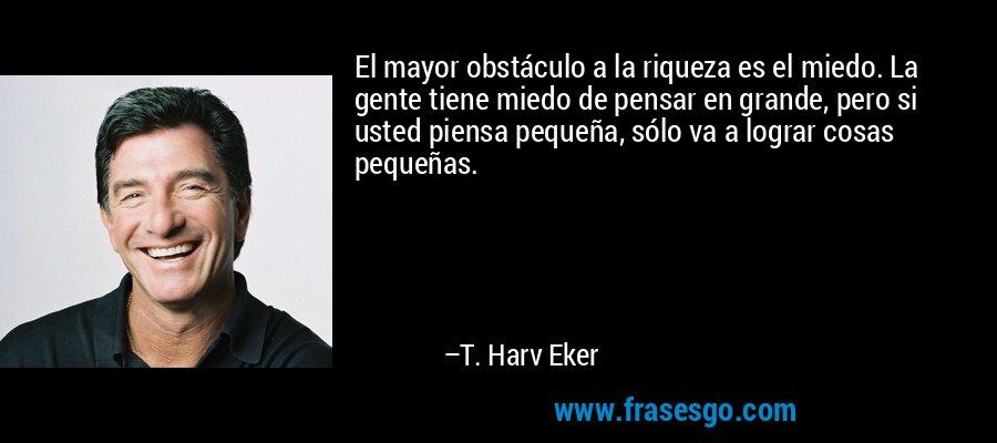 El mayor obstáculo a la riqueza es el miedo. La gente tiene miedo de pensar en grande, pero si usted piensa pequeña, sólo va a lograr cosas pequeñas. – T. Harv Eker