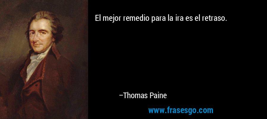 El mejor remedio para la ira es el retraso. – Thomas Paine