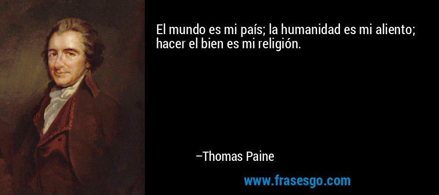 El mundo es mi país; la humanidad es mi aliento; hacer el bien es mi religión. – Thomas Paine