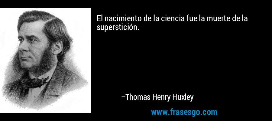 El nacimiento de la ciencia fue la muerte de la superstición. – Thomas Henry Huxley