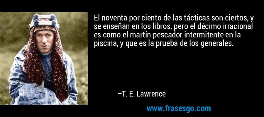 El noventa por ciento de las tácticas son ciertos, y se enseñan en los libros, pero el décimo irracional es como el martín pescador intermitente en la piscina, y que es la prueba de los generales. – T. E. Lawrence