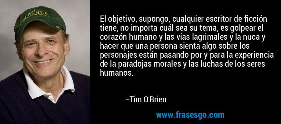 El objetivo, supongo, cualquier escritor de ficción tiene, no importa cuál sea su tema, es golpear el corazón humano y las vías lagrimales y la nuca y hacer que una persona sienta algo sobre los personajes están pasando por y para la experiencia de la paradojas morales y las luchas de los seres humanos. – Tim O'Brien