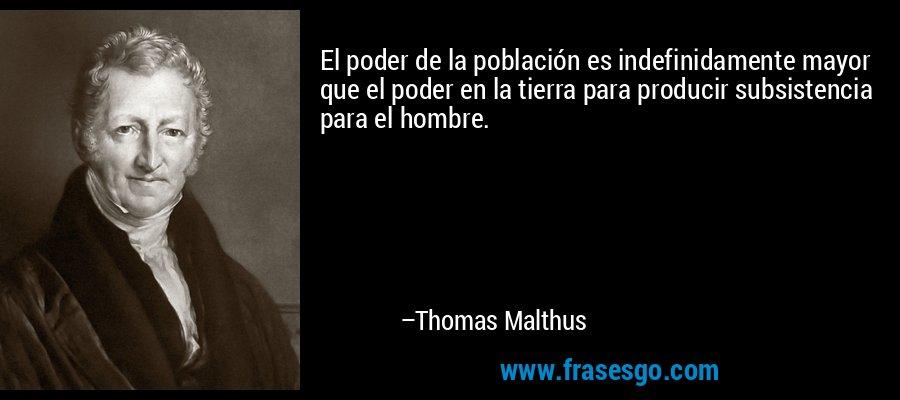 El poder de la población es indefinidamente mayor que el poder en la tierra para producir subsistencia para el hombre. – Thomas Malthus