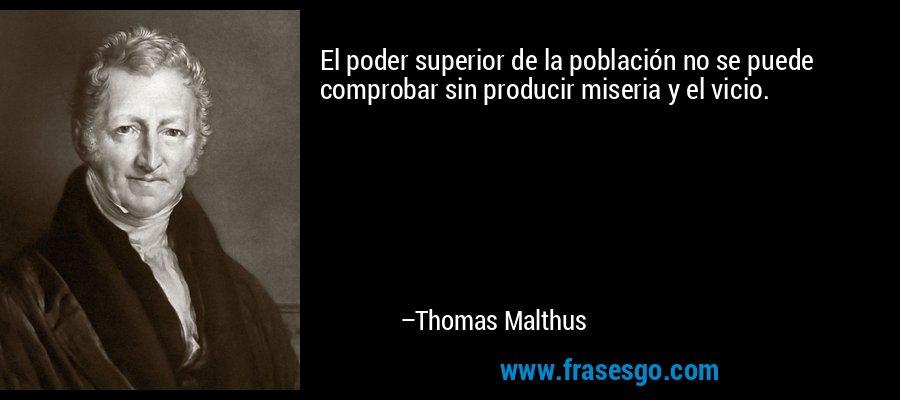 El poder superior de la población no se puede comprobar sin producir miseria y el vicio. – Thomas Malthus