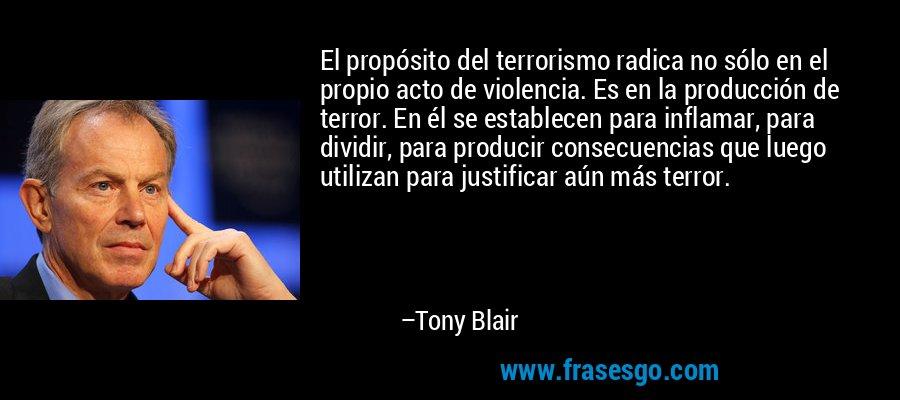 El propósito del terrorismo radica no sólo en el propio acto de violencia. Es en la producción de terror. En él se establecen para inflamar, para dividir, para producir consecuencias que luego utilizan para justificar aún más terror. – Tony Blair