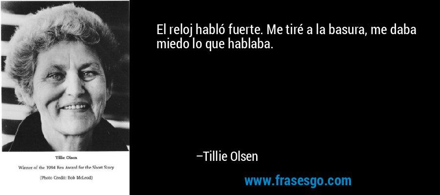 El reloj habló fuerte. Me tiré a la basura, me daba miedo lo que hablaba. – Tillie Olsen