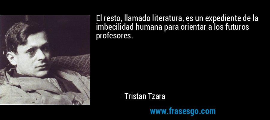 El resto, llamado literatura, es un expediente de la imbecilidad humana para orientar a los futuros profesores. – Tristan Tzara