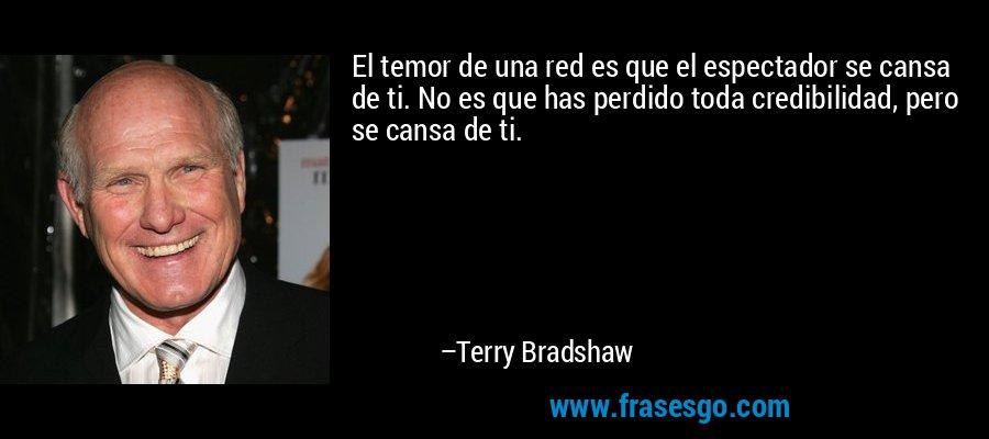 El temor de una red es que el espectador se cansa de ti. No es que has perdido toda credibilidad, pero se cansa de ti. – Terry Bradshaw