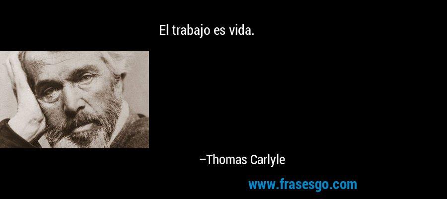 El trabajo es vida. – Thomas Carlyle
