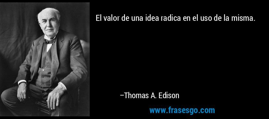 El valor de una idea radica en el uso de la misma. – Thomas A. Edison