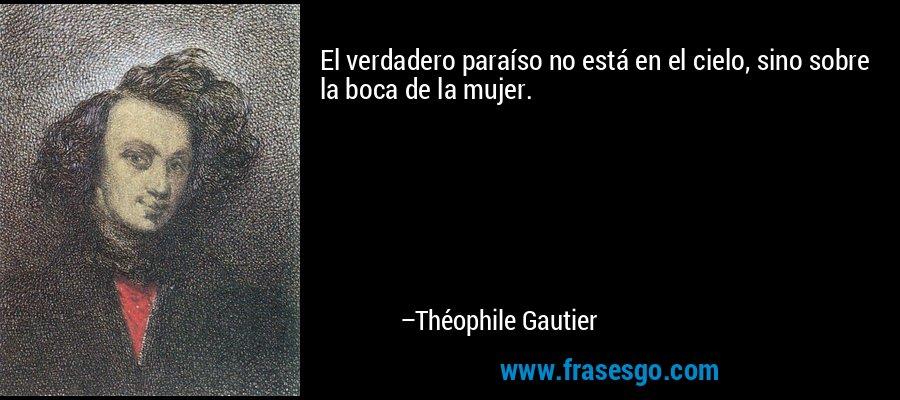 El verdadero paraíso no está en el cielo, sino sobre la boca de la mujer. – Théophile Gautier